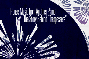 "House Music from Another Planet: The Story Behind ""Trespassers"""