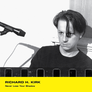 Richard H. Kirk - Never Lose Your Shadow