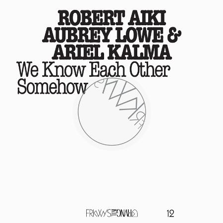 Robert Aiki Aubrey Lowe & Ariel Kalma - We Know Each Other Somehow