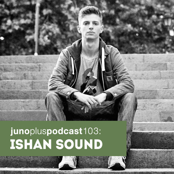 Juno Plus Podcast 103: Ishan Sound