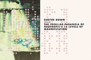 Dusted Down: Neotropic – 15 Levels of Magnification