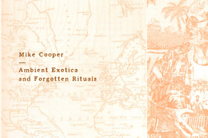 Mike Cooper – Ambient exotica and forgotten rituals
